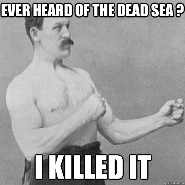 Ever heard of the dead sea ? I Killed it - Ever heard of the dead sea ? I Killed it  overly manly man
