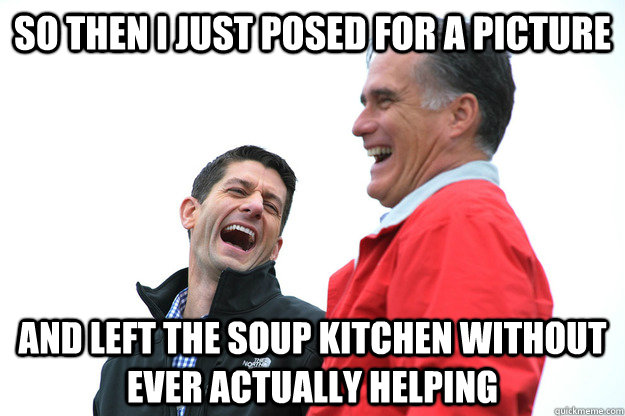 so then i just posed for a picture and left the soup kitchen without ever actually helping - so then i just posed for a picture and left the soup kitchen without ever actually helping  Lying RomneyRyan