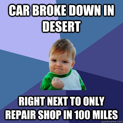 Car Broke down in desert Right next to only repair shop in 100 miles - Car Broke down in desert Right next to only repair shop in 100 miles  Success Kid