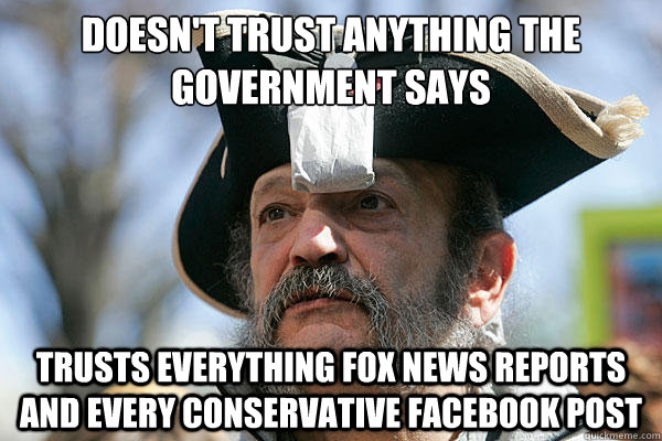 Doesn't trust anything the government says Trusts everything Fox news reports and every conservative facebook post - Doesn't trust anything the government says Trusts everything Fox news reports and every conservative facebook post  Tea Party Ted