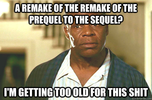 A Remake of the remake of the prequel to the sequel? I'm getting too old for this shit - A Remake of the remake of the prequel to the sequel? I'm getting too old for this shit  Glover getting old
