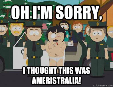 Oh I'm sorry, i thought this was ameristralia!