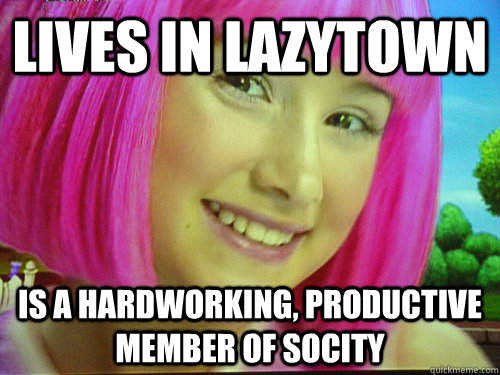 6ef7b05bcc1260b640b8438a7267e55830a23d9a9b59e97a6de909b00a1d37b5 lives in lazytown is a hardworking, productive member of socity