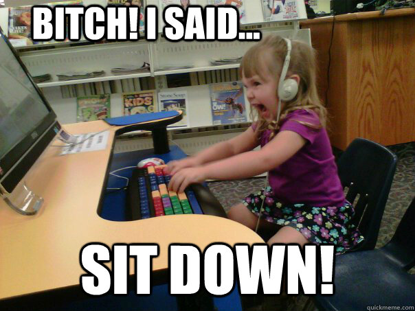 Bitch! I Said... Sit down! - Bitch! I Said... Sit down!  Raging Gamer Girl