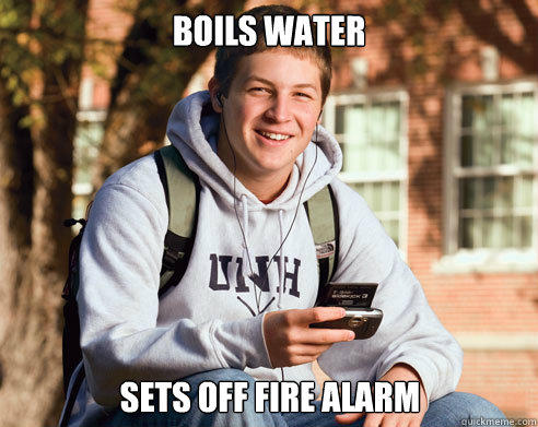 Boils water sets off fire alarm - Boils water sets off fire alarm  College Freshman