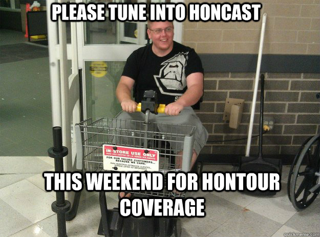 Please tune into Honcast this weekend for hontour coverage