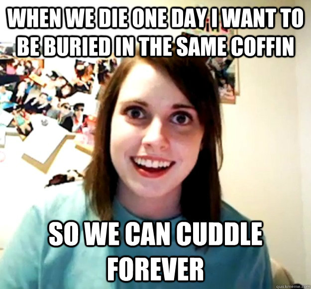 WHEN WE DIE ONE DAY I WANT TO BE BURIED IN THE SAME COFFIN SO WE CAN CUDDLE FOREVER - WHEN WE DIE ONE DAY I WANT TO BE BURIED IN THE SAME COFFIN SO WE CAN CUDDLE FOREVER  Misc