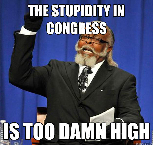 The Stupidity In Congress Is too damn high - The Stupidity In Congress Is too damn high  Jimmy McMillan