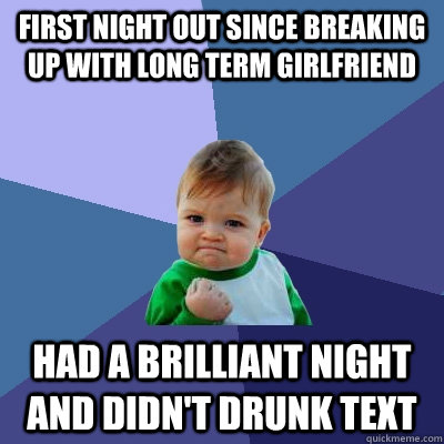 first night out since breaking up with long term girlfriend Had a brilliant night and didn't drunk text - first night out since breaking up with long term girlfriend Had a brilliant night and didn't drunk text  Success Kid