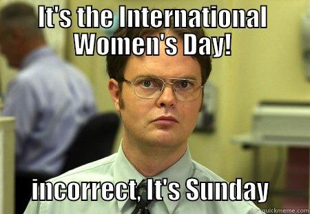 IT'S THE INTERNATIONAL WOMEN'S DAY!               INCORRECT, IT'S SUNDAY        Schrute