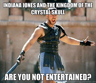 Indiana Jones and the Kingdom of the Crystal Skull  Are you not entertained?
