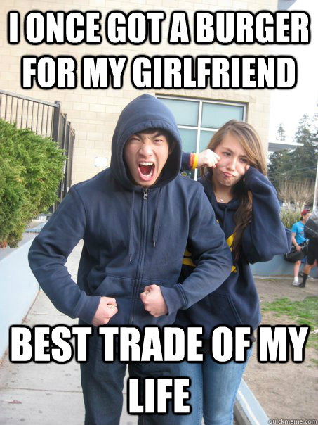 I once got a burger for my girlfriend Best trade of my life