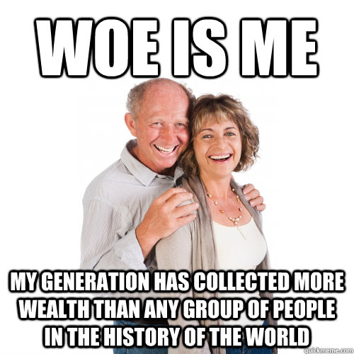 Woe is me my generation has collected more wealth than any group of people in the history of the world  Scumbag Baby Boomers