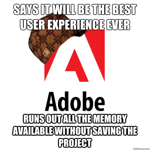 Says it will be the best user experience ever Runs out all the memory available without saving the project