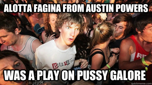 Alotta Fagina from austin powers Was a play on pussy galore - Alotta Fagina from austin powers Was a play on pussy galore  Sudden Clarity Clarence