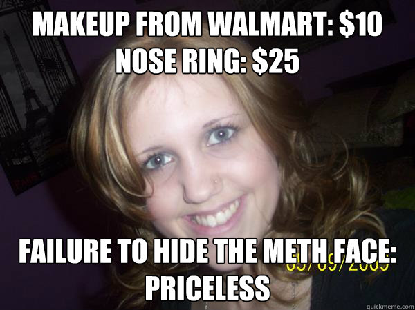 Makeup from Walmart: $10 Nose ring: $25 Failure to hide the meth face: Priceless - Makeup from Walmart: $10 Nose ring: $25 Failure to hide the meth face: Priceless  Makeup