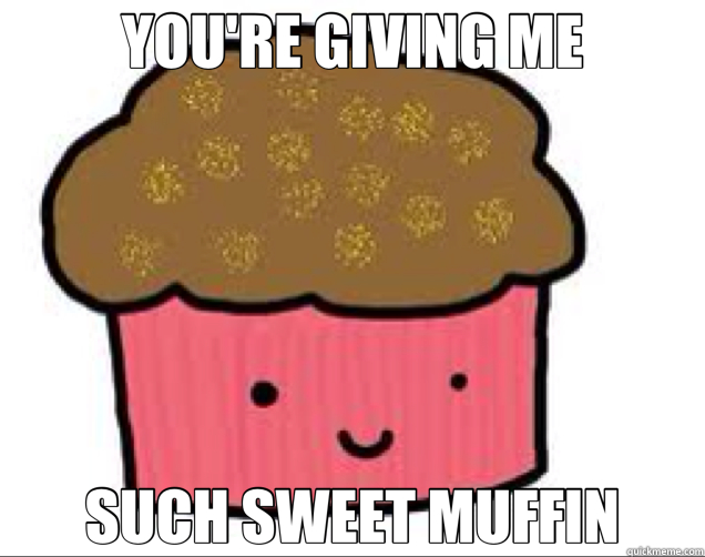 YOU'RE GIVING ME SUCH SWEET MUFFIN - YOU'RE GIVING ME SUCH SWEET MUFFIN  Muffin 1