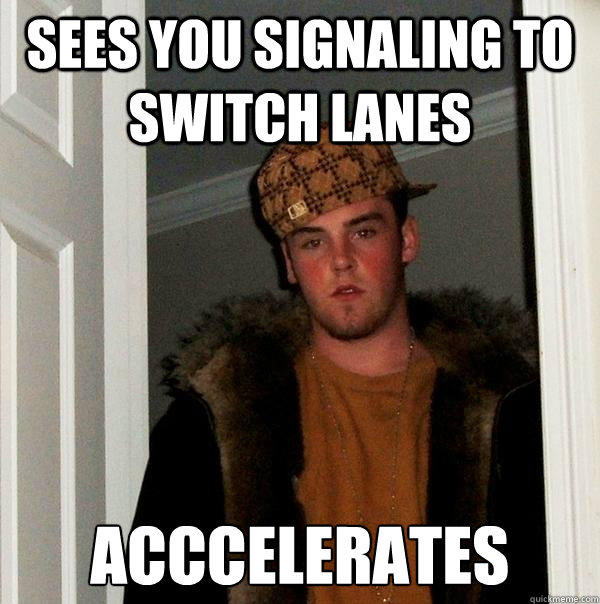 Sees you signaling to switch lanes Acccelerates - Sees you signaling to switch lanes Acccelerates  Scumbag Steve