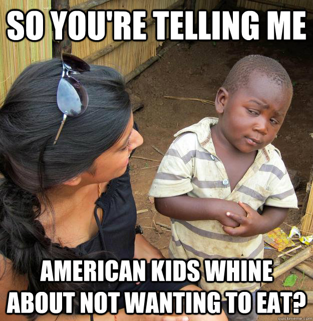 So you're telling me American kids whine about not wanting to eat? - So you're telling me American kids whine about not wanting to eat?  Skeptical African Kid