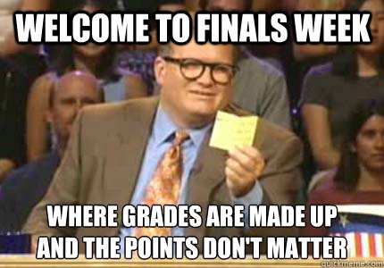 Welcome to Finals Week Where grades are made up And the points don't matter - Welcome to Finals Week Where grades are made up And the points don't matter  Misc