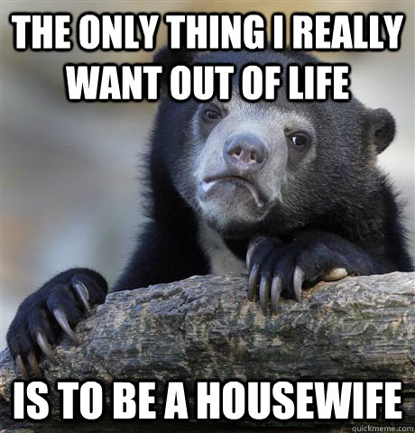 the only thing i really want out of life is to be a housewife - the only thing i really want out of life is to be a housewife  Misc