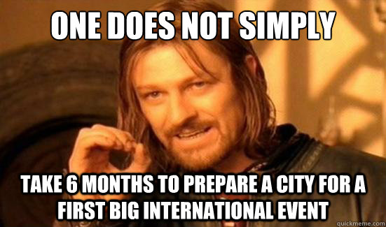 One Does Not Simply take 6 months to Prepare a city for a first big international event - One Does Not Simply take 6 months to Prepare a city for a first big international event  Boromir