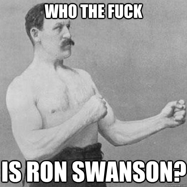 Who the fuck is ron swanson? - Who the fuck is ron swanson?  overly manly man