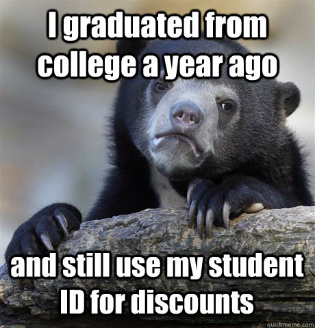 I graduated from college a year ago and still use my student ID for discounts - I graduated from college a year ago and still use my student ID for discounts  Confession Bear