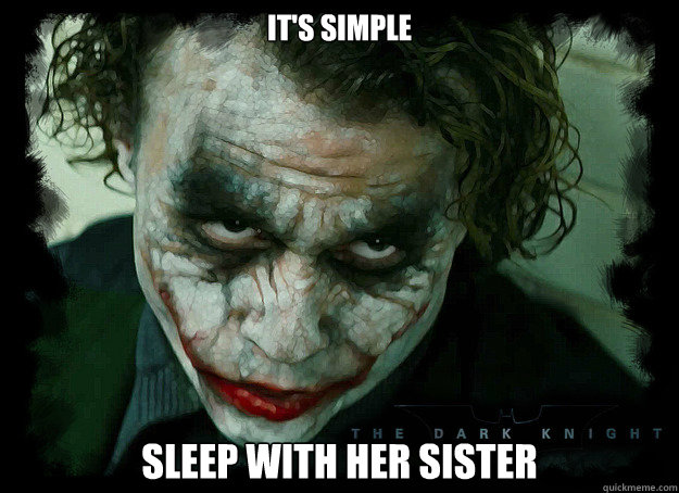 It's simple Sleep with her sister - It's simple Sleep with her sister  Condescending Joker