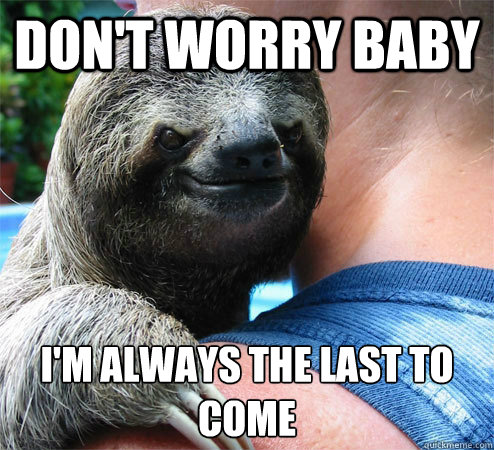 don't worry bABy i'm always the last to come  - don't worry bABy i'm always the last to come   Suspiciously Evil Sloth