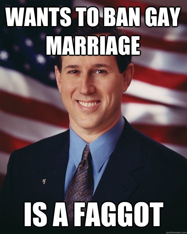 Wants to ban gay marriage Is a faggot - Wants to ban gay marriage Is a faggot  Rick Santorum