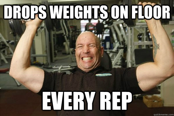 drops weights on floor every rep  Scumbag Gym Guy