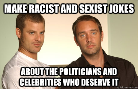 Make racist and sexist jokes About the politicians and celebrities who deserve it