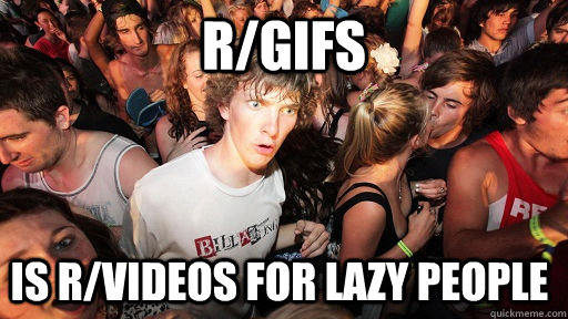 r/gifs is r/videos for lazy people - r/gifs is r/videos for lazy people  Sudden Clarity Clarence