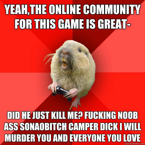 yeah,the online community for this game is great- did he just kill me? FUCKING NOOB ASS SONAOBITCH CAMPER DICK I WILL MURDER YOU AND EVERYONE YOU LOVE  - yeah,the online community for this game is great- did he just kill me? FUCKING NOOB ASS SONAOBITCH CAMPER DICK I WILL MURDER YOU AND EVERYONE YOU LOVE   Gaming Gopher