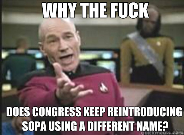 Why the fuck does congress keep reintroducing  sopa using a different name?