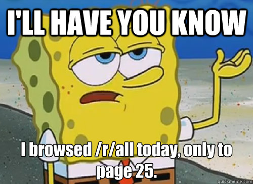 I'LL HAVE YOU KNOW  I browsed /r/all today, only to page 25.  - I'LL HAVE YOU KNOW  I browsed /r/all today, only to page 25.   ILL HAVE YOU KNOW