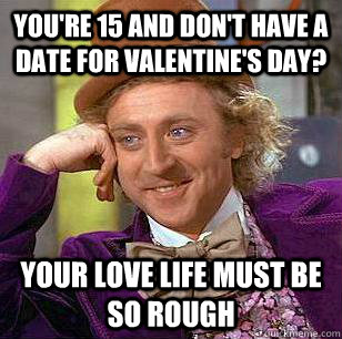 You're 15 and don't have a date for valentine's day? Your love life must be so rough - You're 15 and don't have a date for valentine's day? Your love life must be so rough  Condescending Wonka