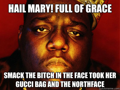 HAIL MARY! FULL OF GRACE SMACK THE BITCH IN THE FACE TOOK HER GUCCI BAG AND THE NORTHFACE