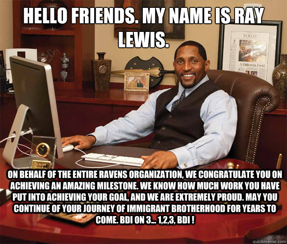 Hello friends. My name is Ray Lewis. On behalf of the entire ravens organization, we congratulate you on achieving an amazing milestone. We know how much work you have put into achieving your goal, and we are extremely proud. May you continue of your jour