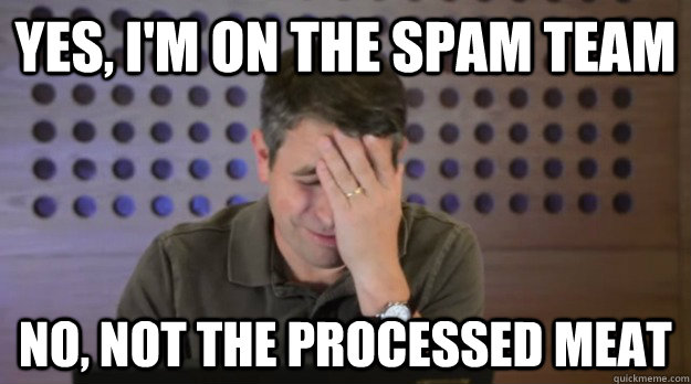 Yes, I'm on the Spam Team  No, Not the Processed Meat  - Yes, I'm on the Spam Team  No, Not the Processed Meat   Facepalm Matt Cutts