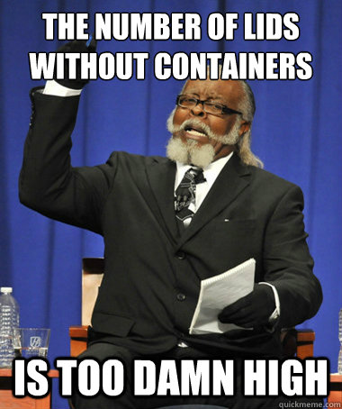 The number of lids without containers Is too damn high - The number of lids without containers Is too damn high  The Rent Is Too Damn High