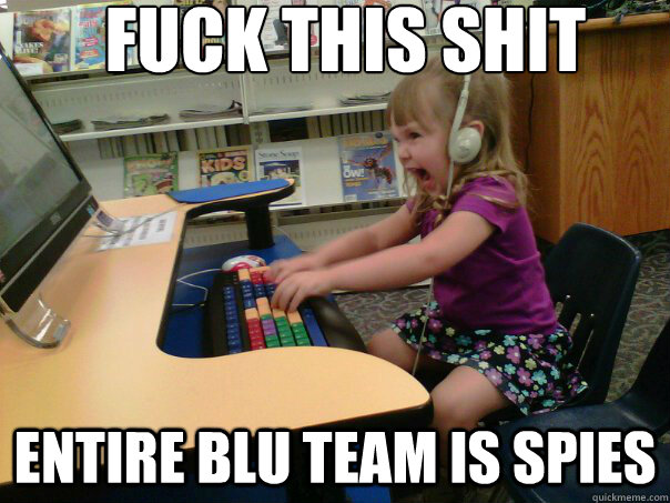 FUCK THIS SHIT ENTIRE BLU TEAM is SPIES - FUCK THIS SHIT ENTIRE BLU TEAM is SPIES  Raging Gamer Girl