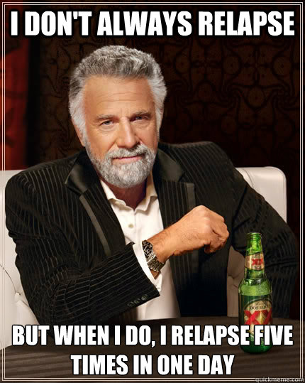 i don't always relapse but when i do, i relapse five times in one day - i don't always relapse but when i do, i relapse five times in one day  The Most Interesting Man In The World
