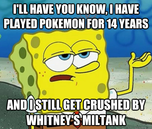 I'll have you know, I have played pokemon for 14 years And I still get crushed by Whitney's Miltank - I'll have you know, I have played pokemon for 14 years And I still get crushed by Whitney's Miltank  Tough Spongebob