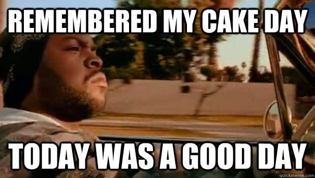 remembered my cake day Today was a good day - remembered my cake day Today was a good day  Misc