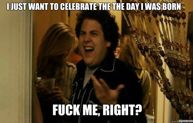 I just want to celebrate the the day I was born FUCK ME, RIGHT? - I just want to celebrate the the day I was born FUCK ME, RIGHT?  fuck me right