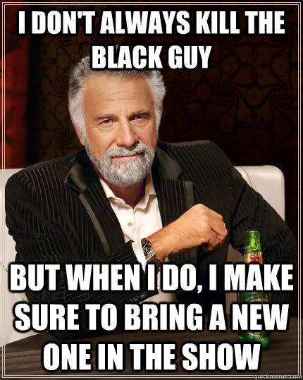 I don't always kill the black guy but when I do, i make sure to bring a new one in the show - I don't always kill the black guy but when I do, i make sure to bring a new one in the show  The Most Interesting Man In The World