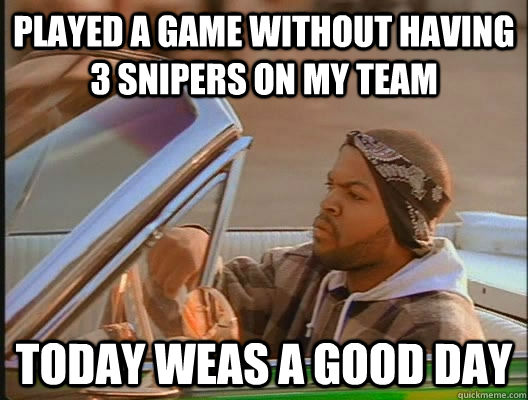played a game without having 3 snipers on my team today weas a good day - played a game without having 3 snipers on my team today weas a good day  today was a good day