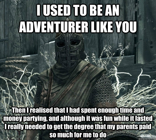 I USED TO BE AN ADVENTURER LIKE YOU Then I realised that I had spent enough time and money partying, and although it was fun while it lasted I really needed to get the degree that my parents paid so much for me to do
